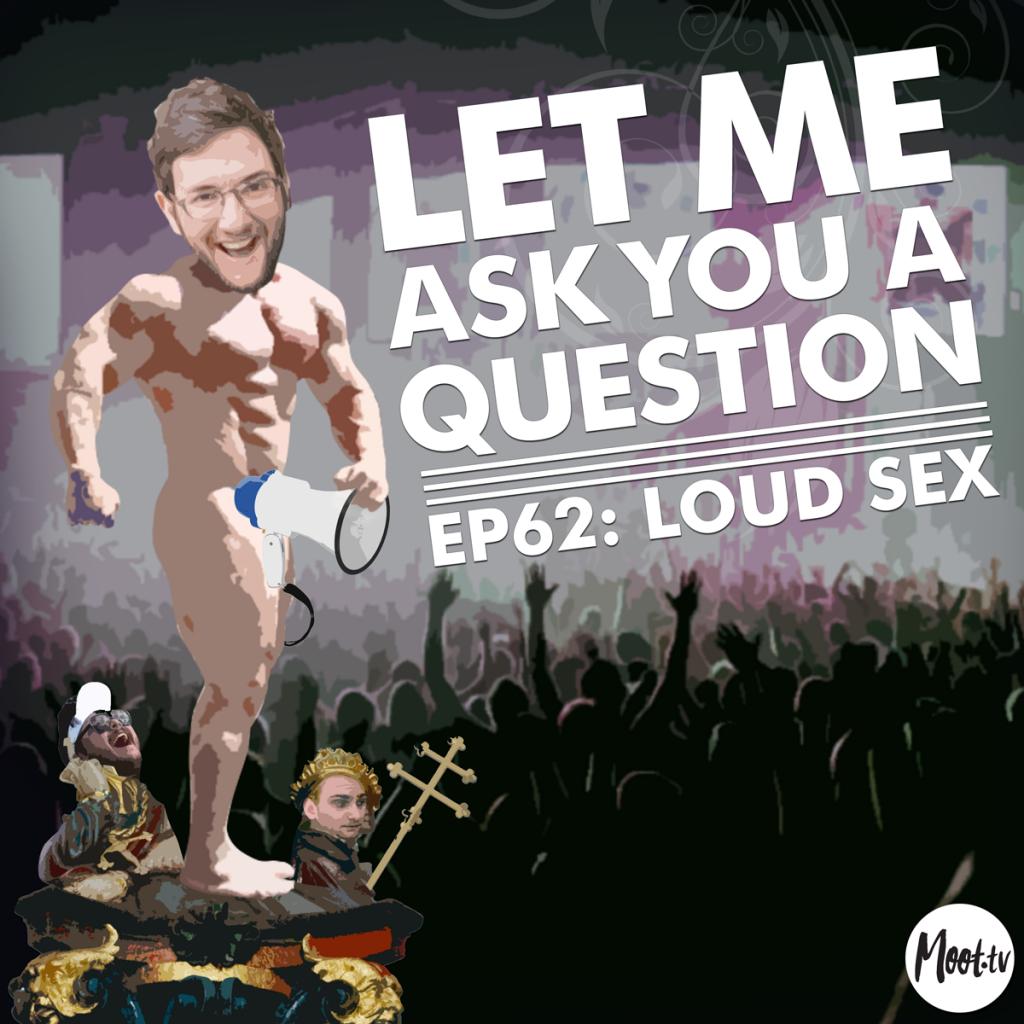 Let Me Ask You A Question Ep62: Loud Sex