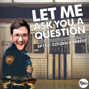 LMAYAQ Ep162: Citizen's Arrest